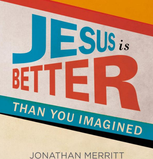 Jesus is better than you imagined by Jonathan Merritt